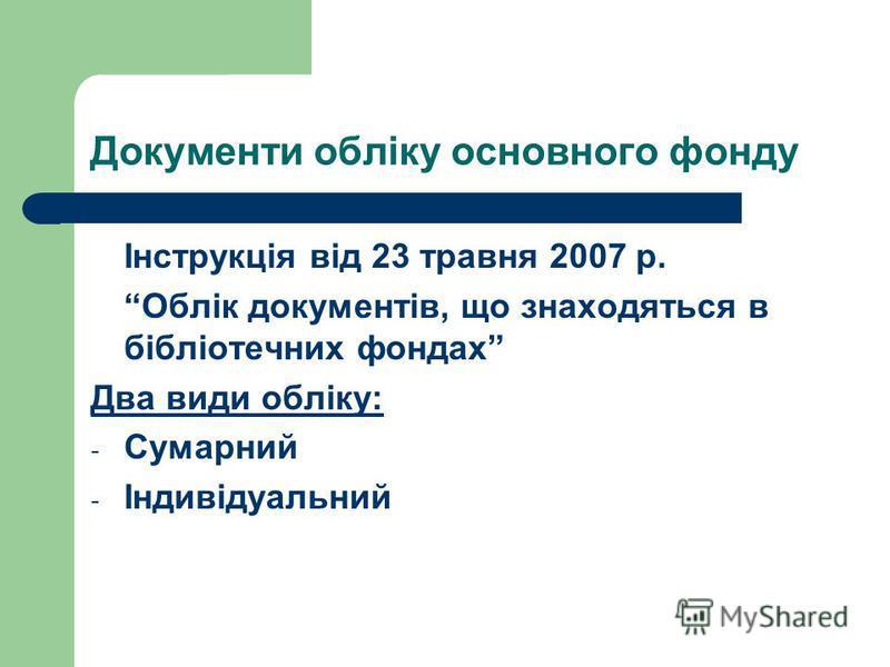Документи обліку основного фонду Інструкція від 23 травня 2007 р. Облік документів, що знаходяться в бібліотечних фондах Два види обліку: - Сумарний - Індивідуальний