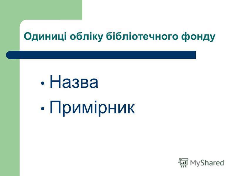 Одиниці обліку бібліотечного фонду Назва Примірник