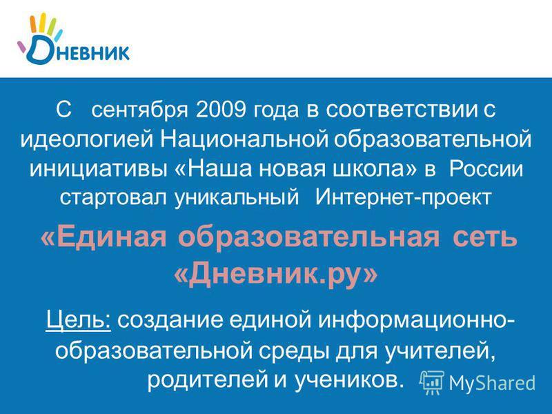 С сентября 2009 года в соответствии с идеологией Национальной образовательной инициативы «Наша новая школа» в России стартовал уникальный Интернет-проект «Единая образовательная сеть «Дневник.ру» Цель: создание единой информационно- образовательной с
