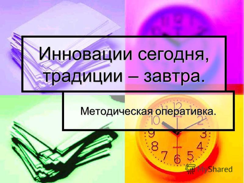 Инновации сегодня, традиции – завтра. Методическая оперативка.