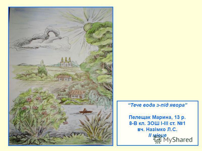 Тече вода з-під явора Пелещак Марина, 13 р. 8-В кл. ЗОШ І-ІІІ ст. 1 вч. Назімко Л.С. ІІ місце