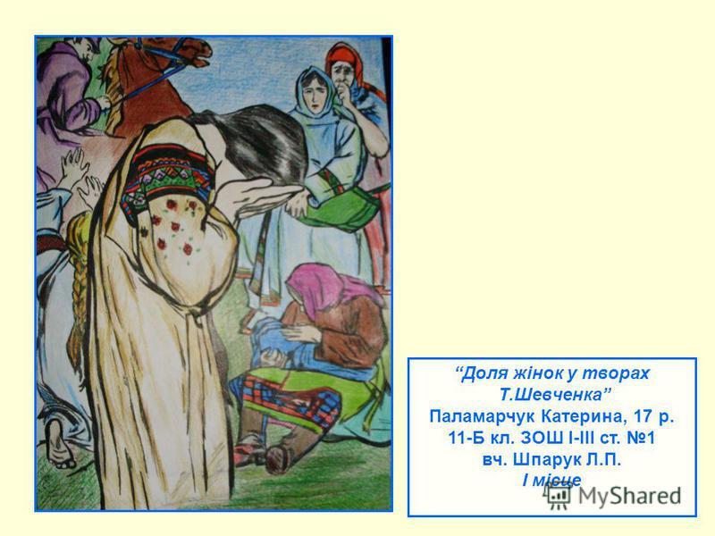 Доля жінок у творах Т.Шевченка Паламарчук Катерина, 17 р. 11-Б кл. ЗОШ І-ІІІ ст. 1 вч. Шпарук Л.П. І місце