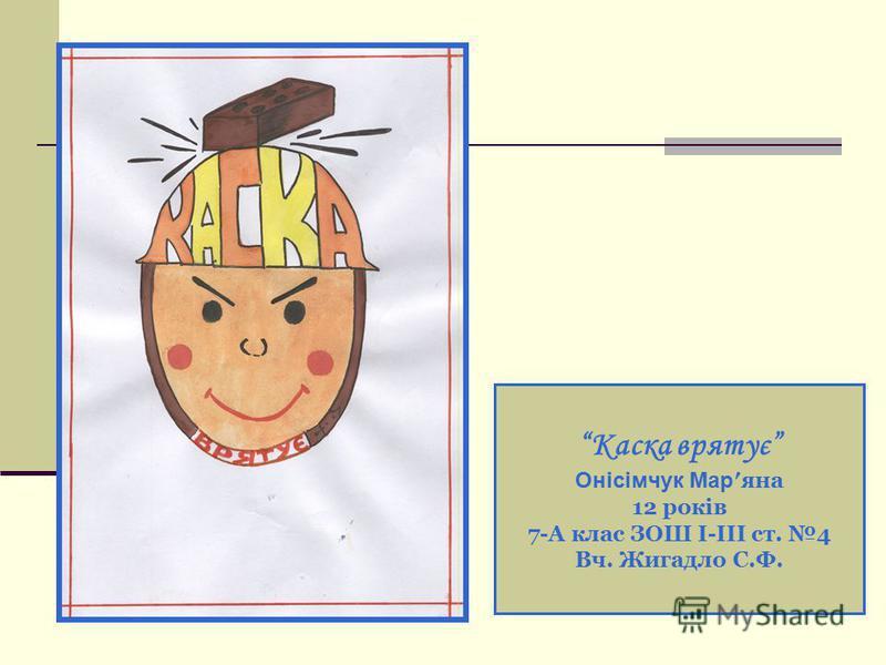 Каска врятує Онісімчук Мар яна 12 років 7-А клас ЗОШ І-ІІІ ст. 4 Вч. Жигадло С.Ф.