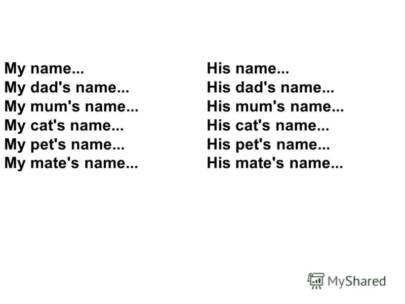 My name... My dad's name... My mum's name... My cat's name... My pet's name... My mate's name... His name... His dad's name... His mum's name... His cat's name... His pet's name... His mate's name...