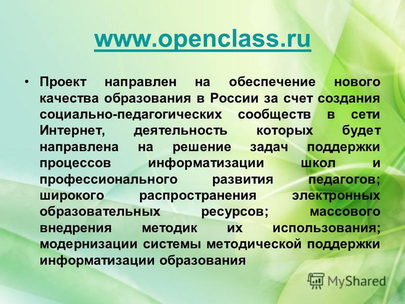 www.openclass.ru Проект направлен на обеспечение нового качества образования в России за счет создания социально-педагогических сообществ в сети Интернет, деятельность которых будет направлена на решение задач поддержки процессов информатизации школ