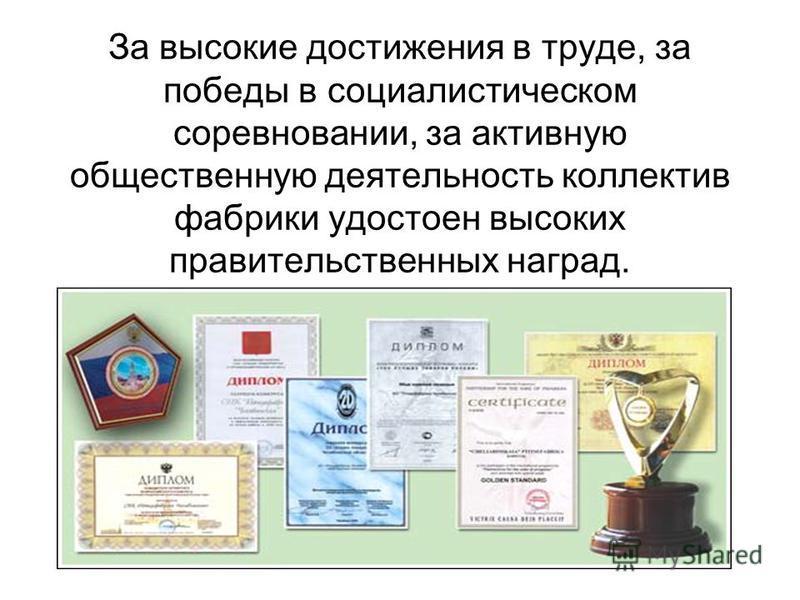 За высокие достижения в труде, за победы в социалистическом соревновании, за активную общественную деятельность коллектив фабрики удостоен высоких правительственных наград.