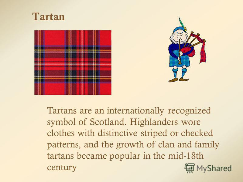Tartan Tartans are an internationally recognized symbol of Scotland. Highlanders wore clothes with distinctive striped or checked patterns, and the growth of clan and family tartans became popular in the mid-18th century