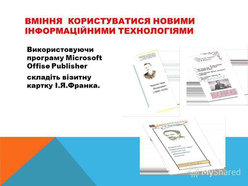 Використовуючи програму Microsoft Offise Publisher складіть візитну картку І.Я.Франка. ВМІННЯ КОРИСТУВАТИСЯ НОВИМИ ІНФОРМАЦІЙНИМИ ТЕХНОЛОГІЯМИ