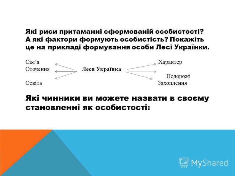 Які риси притаманні сформованій особистості? А які фактори формують особистість? Покажіть це на прикладі формування особи Лесі Українки. Сімя Характер Оточення Леся Українка Подорожі Освіта Захоплення Які чинники ви можете назвати в своєму становленн