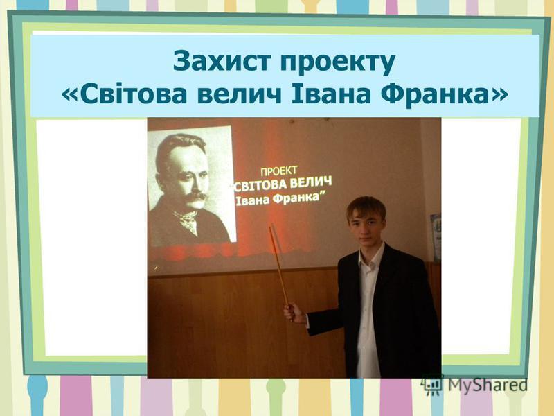 Захист проекту «Світова велич Івана Франка»