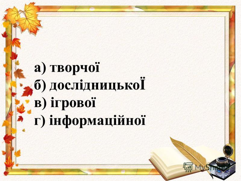 а) творчої б) дослідницькоЇ в) ігрової г) інформаційної