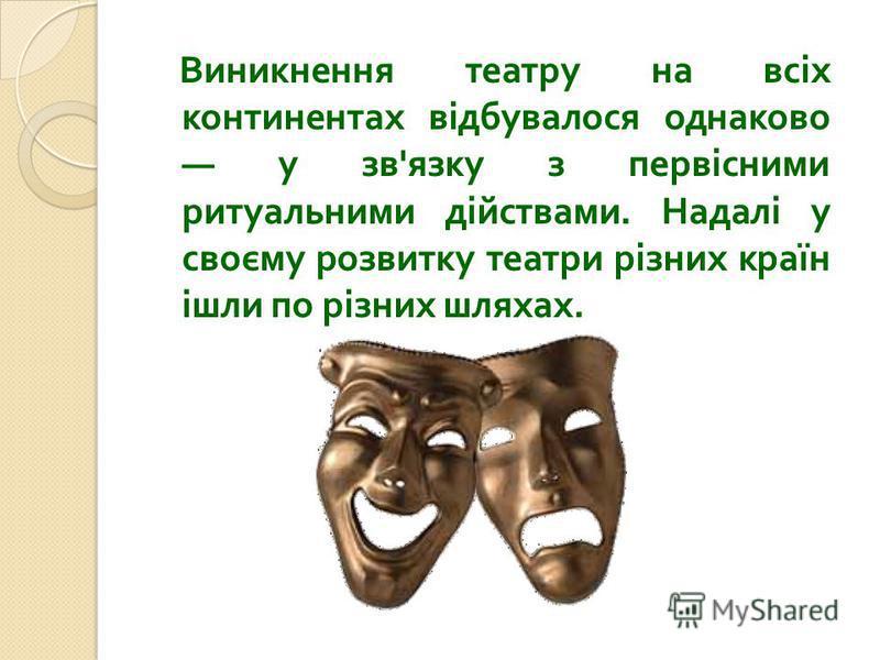 Виникнення театру на всіх континентах відбувалося однаково у зв ' язку з первісними ритуальними дійствами. Надалі у своєму розвитку театри різних країн ішли по різних шляхах.