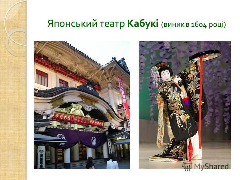 Японський театр Кабукі ( виник в 1604 році ) Японський театр Кабукі ( виник в 1604 році )