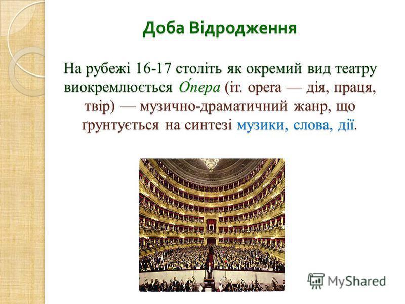 Доба Відродження На рубежі 16-17 століть як окремий вид театру виокремлюється О́пера (іт. opera дія, праця, твір) музично-драматичний жанр, що ґрунтується на синтезі музики, слова, дії.