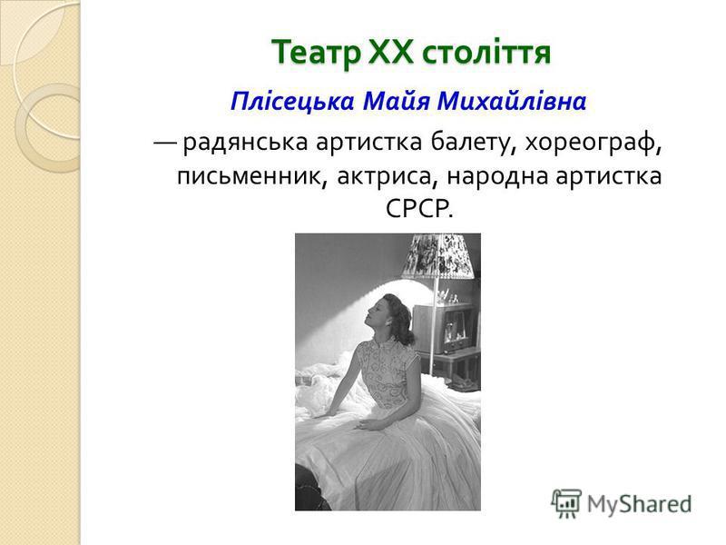 Театр ХХ століття Плісецька Майя Михайлівна радянська артистка балету, хореограф, письменник, актриса, народна артистка СРСР.