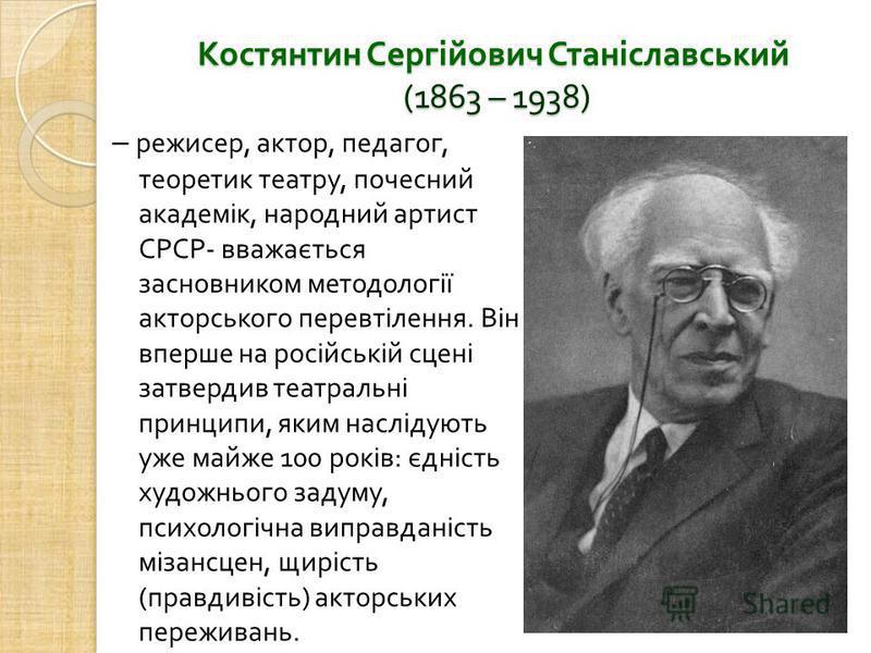Костянтин Сергійович Станіславський (1863 – 1938) – режисер, актор, педагог, теоретик театру, почесний академік, народний артист СРСР - вважається засновником методології акторського перевтілення. Він вперше на російській сцені затвердив театральні п