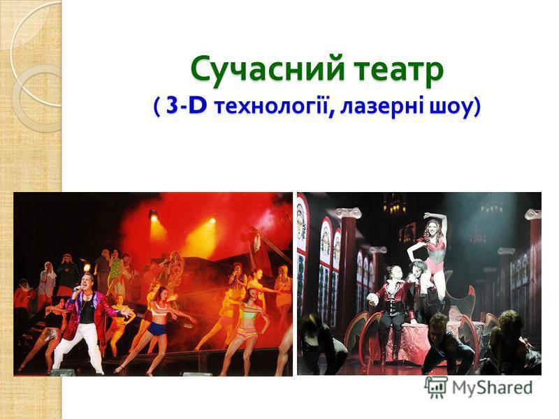 Сучасний театр ( 3-D технології, лазерні шоу )