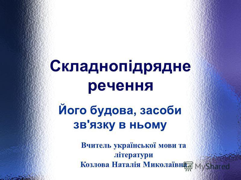 Складнопідрядне речення Його будова, засоби зв'язку в ньому Вчитель української мови та літератури Козлова Наталія Миколаївна