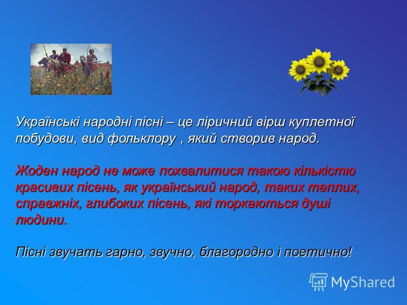 Українські народні пісні – це ліричний вірш куплетної побудови, вид фольклору, який створив народ. Жоден народ не може похвалитися такою кількістю красивих пісень, як український народ, таких теплих, справжніх, глибоких пісень, які торкаються душі лю