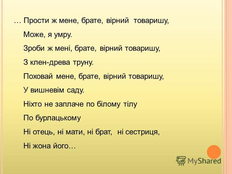 … Прости ж мене, брате, вірний товаришу, Може, я умру. Зроби ж мені, брате, вірний товаришу, З клен-древа труну. Поховай мене, брате, вірний товаришу, У вишневім саду. Ніхто не заплаче по білому тілу По бурлацькому Ні отець, ні мати, ні брат, ні сест