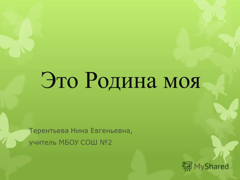 Это Родина моя Терентьева Нина Евгеньевна, учитель МБОУ СОШ 2