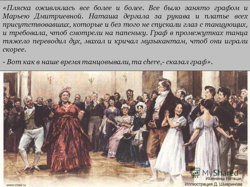 «Пляска оживлялась все более и более. Все было занято графом и Марьею Дмитриевной. Наташа дергала за рукава и платье всех присутствовавших, которые и без того не спускали глаз с танцующих, и требовала, чтоб смотрели на папеньку. Граф в промежутках та