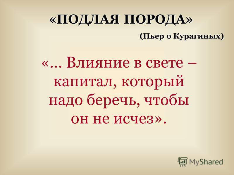 «… Влияние в свете – капитал, который надо беречь, чтобы он не исчез». «ПОДЛАЯ ПОРОДА» (Пьер о Курагиных)