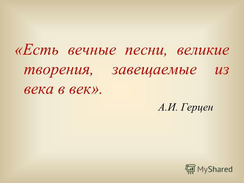 «Есть вечные песни, великие творения, завещаемые из века в век». А.И. Герцен