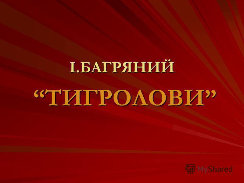 І.БАГРЯНИЙ ТИГРОЛОВИ