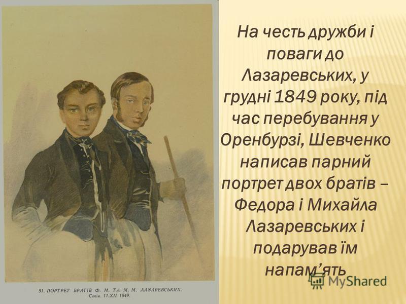На честь дружби і поваги до Лазаревських, у грудні 1849 року, під час перебування у Оренбурзі, Шевченко написав парний портрет двох братів – Федора і Михайла Лазаревських і подарував їм напамять