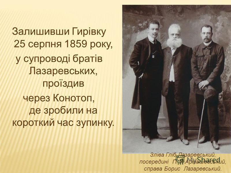 Залишивши Гирівку 25 серпня 1859 року, у супроводі братів Лазаревських, проїздив через Конотоп, де зробили на короткий час зупинку. Зліва Гліб Лазаревський, посередині П. Я.Армашевський, справа Борис Лазаревський.