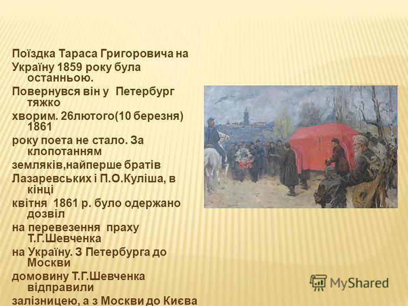 Поїздка Тараса Григоровича на Україну 1859 року була останньою. Повернувся він у Петербург тяжко хворим. 26лютого(10 березня) 1861 року поета не стало. За клопотанням земляків,найперше братів Лазаревських і П.О.Куліша, в кінці квітня 1861 р. було оде