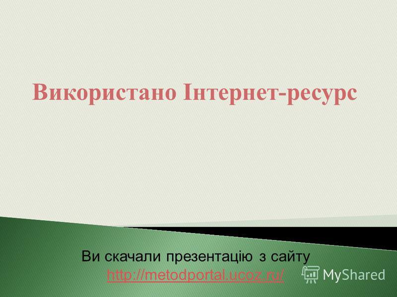 Використано Інтернет-ресурс Ви скачали презентацію з сайту http://metodportal.ucoz.ru/ http://metodportal.ucoz.ru/