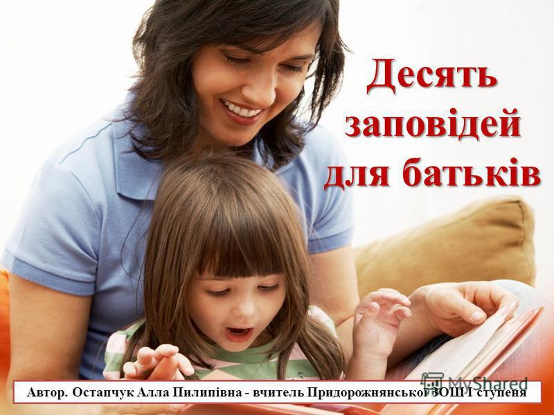 Автор. Остапчук Алла Пилипівна - вчитель Придорожнянської ЗОШ І ступеня Десятьзаповідей для батьків
