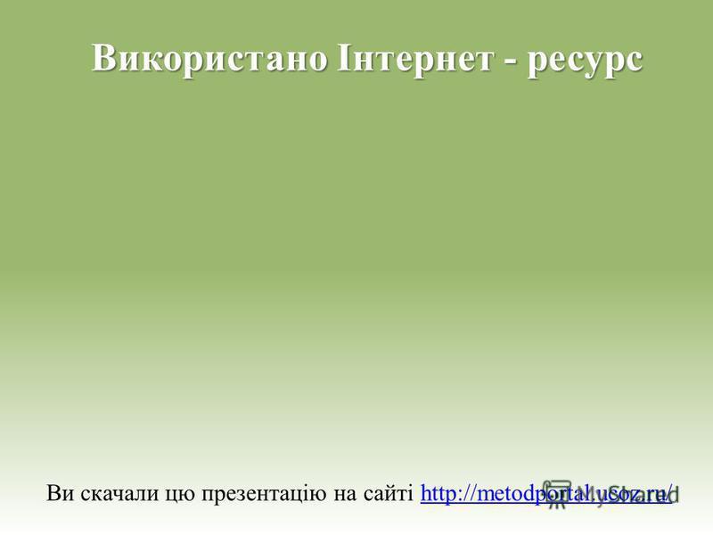 Використано Інтернет - ресурс Ви скачали цю презентацію на сайті http://metodportal.ucoz.ru/http://metodportal.ucoz.ru/