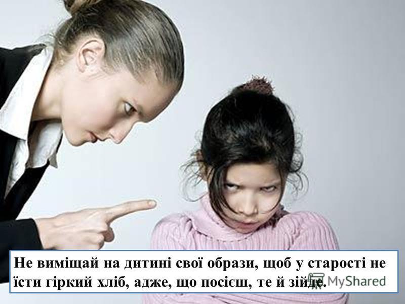 Не виміщай на дитині свої образи, щоб у старості не їсти гіркий хліб, адже, що посієш, те й зійде.