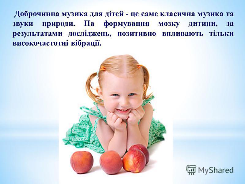 Доброчинна музика для дітей - це саме класична музика та звуки природи. На формування мозку дитини, за результатами досліджень, позитивно впливають тільки високочастотні вібрації.