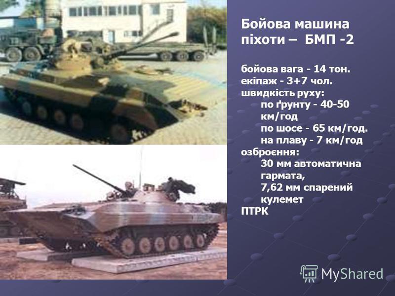 Бойова машина піхоти – БМП -2 бойова вага - 14 тон. екіпаж - 3+7 чол. швидкість руху: по ґрунту - 40-50 км/год по шосе - 65 км/год. на плаву - 7 км/год озброєння: 30 мм автоматична гармата, 7,62 мм спарений кулемет ПТРК