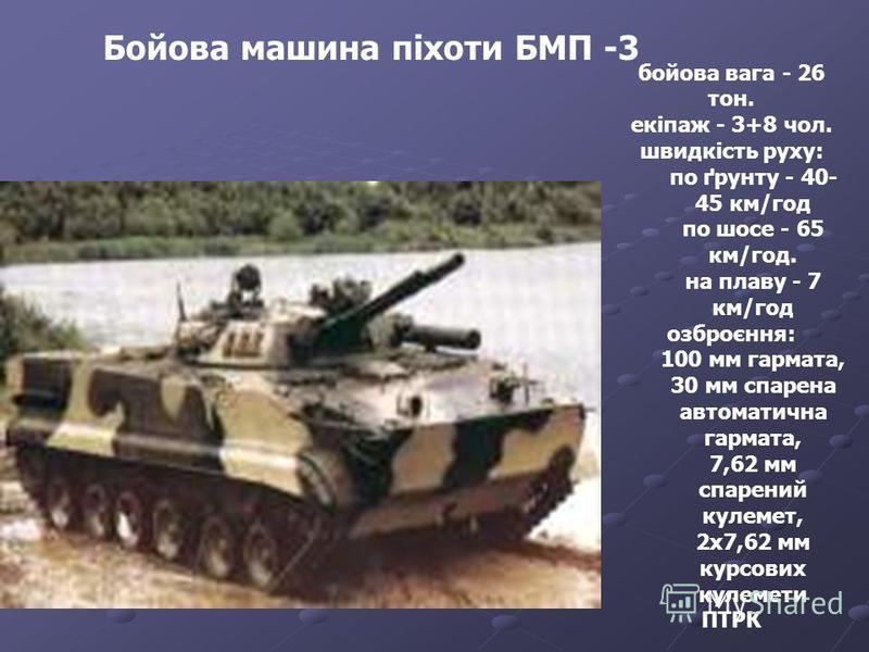 Бойова машина піхоти БМП -3 бойова вага - 26 тон. екіпаж - 3+8 чол. швидкість руху: по ґрунту - 40- 45 км/год по шосе - 65 км/год. на плаву - 7 км/год озброєння: 100 мм гармата, 30 мм спарена автоматична гармата, 7,62 мм спарений кулемет, 2х7,62 мм к