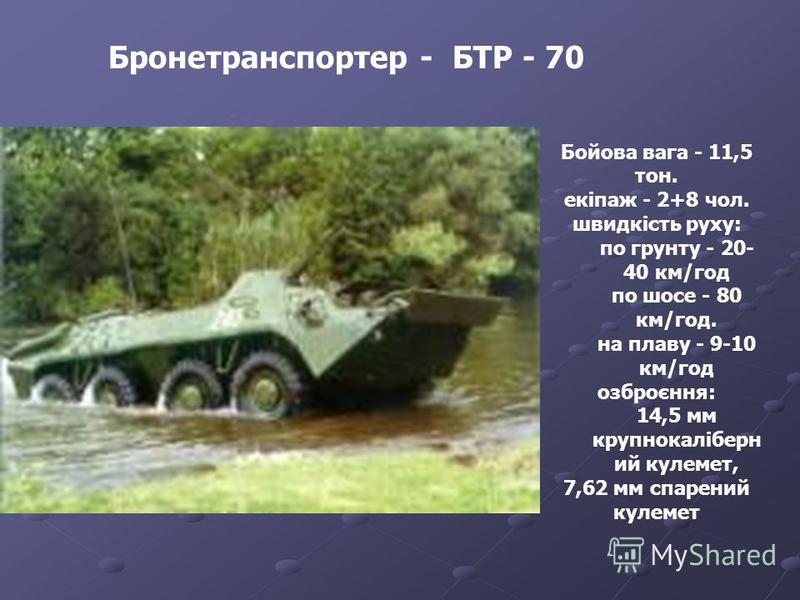 Бронетранспортер - БТР - 70 Бойова вага - 11,5 тон. екіпаж - 2+8 чол. швидкість руху: по грунту - 20- 40 км/год по шосе - 80 км/год. на плаву - 9-10 км/год озброєння: 14,5 мм крупнокаліберн ий кулемет, 7,62 мм спарений кулемет