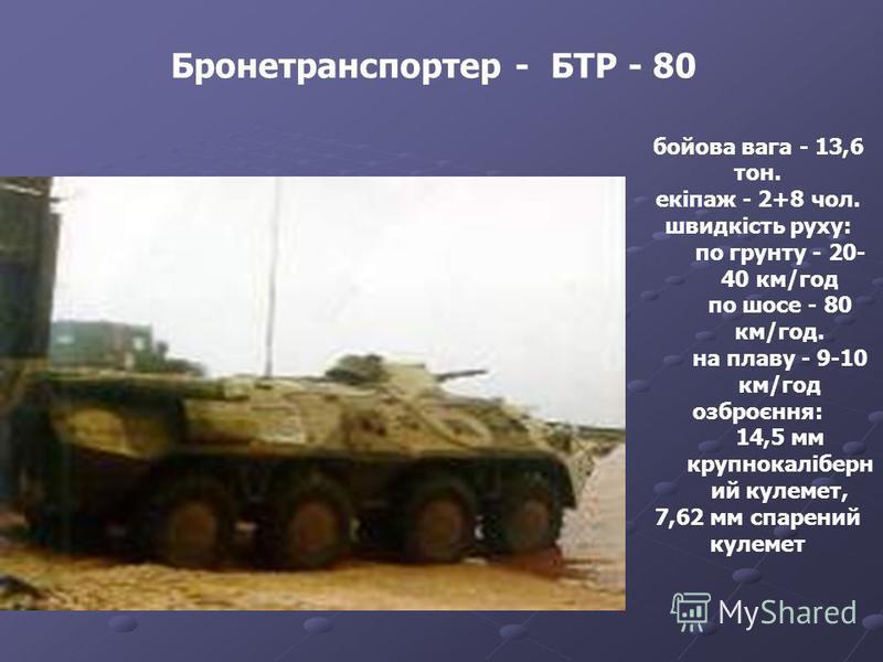 Бронетранспортер - БТР - 80 бойова вага - 13,6 тон. екіпаж - 2+8 чол. швидкість руху: по грунту - 20- 40 км/год по шосе - 80 км/год. на плаву - 9-10 км/год озброєння: 14,5 мм крупнокаліберн ий кулемет, 7,62 мм спарений кулемет