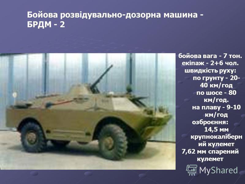 Бойова розвідувально-дозорна машина - БРДМ - 2 бойова вага - 7 тон. екіпаж - 2+6 чол. швидкість руху: по грунту - 20- 40 км/год по шосе - 80 км/год. на плаву - 9-10 км/год озброєння: 14,5 мм крупнокаліберн ий кулемет 7,62 мм спарений кулемет