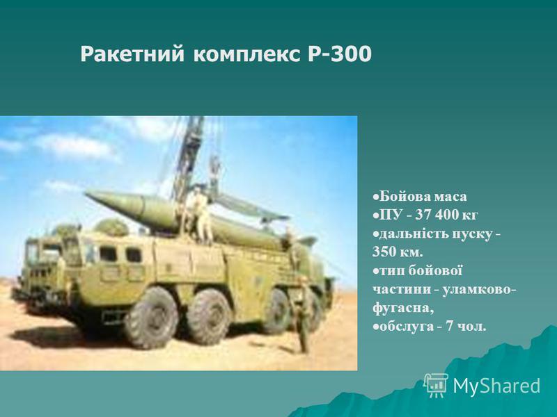 Бойова маса ПУ - 37 400 кг дальність пуску - 350 км. тип бойової частини - уламково- фугасна, обслуга - 7 чол. Ракетний комплекс Р-300
