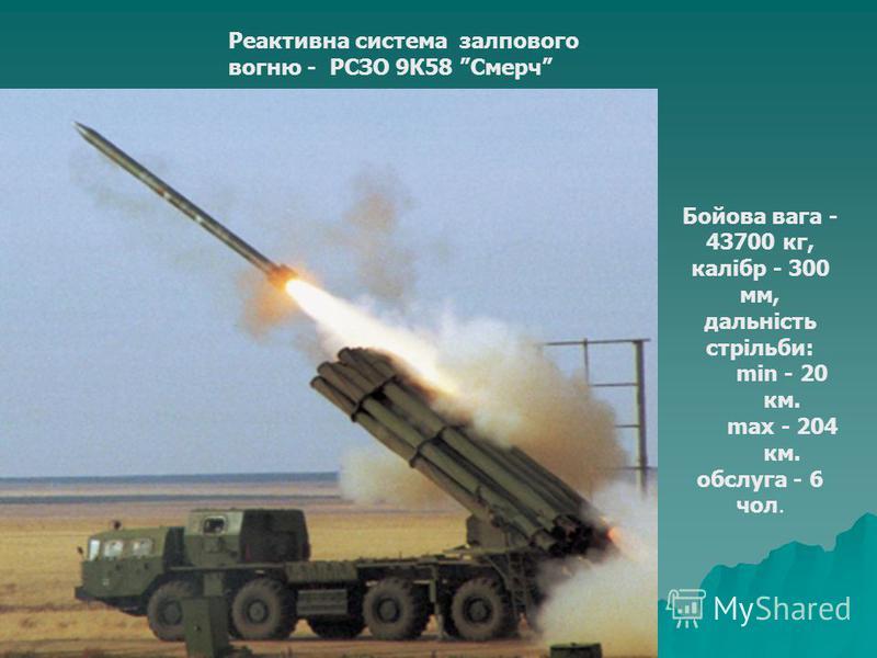 Реактивна система залпового вогню - РСЗО 9К58 Смерч Бойова вага - 43700 кг, калібр - 300 мм, дальність стрільби: min - 20 км. max - 204 км. обслуга - 6 чол.