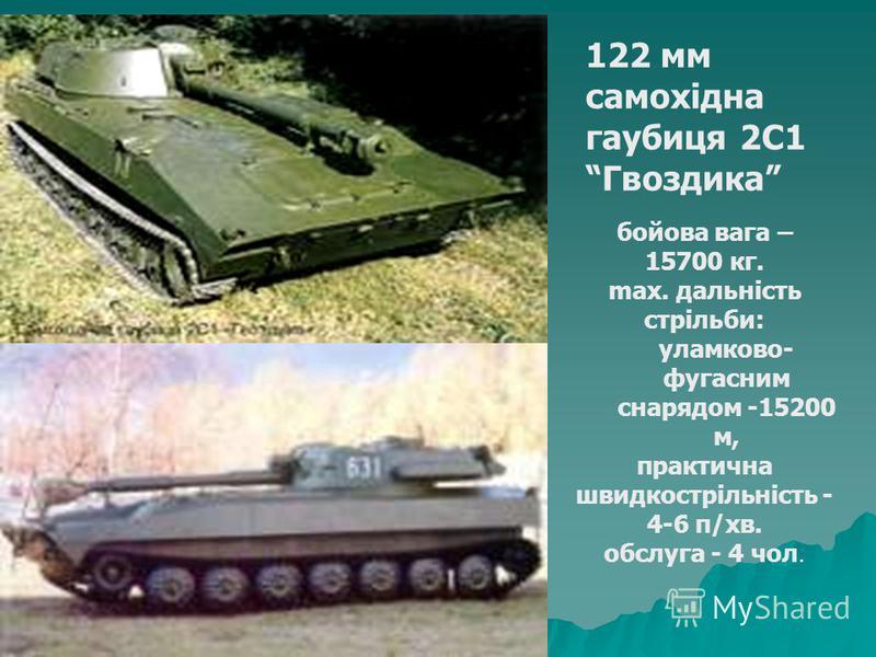 122 мм самохідна гаубиця 2С1 Гвоздика бойова вага – 15700 кг. max. дальність стрільби: уламково- фугасним снарядом -15200 м, практична швидкострільність - 4-6 п/хв. обслуга - 4 чол.