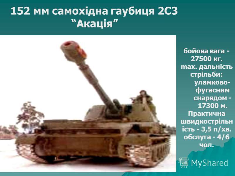 152 мм самохідна гаубиця 2С3 Акація бойова вага - 27500 кг. max. дальність стрільби: уламково- фугасним снарядом - 17300 м. Практична швидкострільн ість - 3,5 п/хв. обслуга - 4/6 чол.