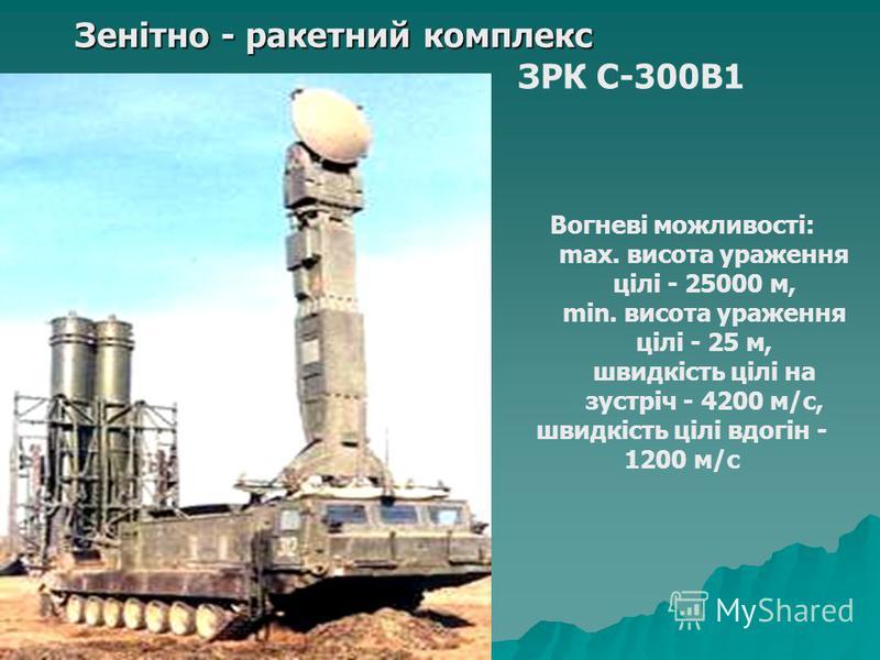 Зенітно - ракетний комплекс ЗРК С-300В1 Вогневі можливості: max. висота ураження цілі - 25000 м, min. висота ураження цілі - 25 м, швидкість цілі на зустріч - 4200 м/с, швидкість цілі вдогін - 1200 м/с