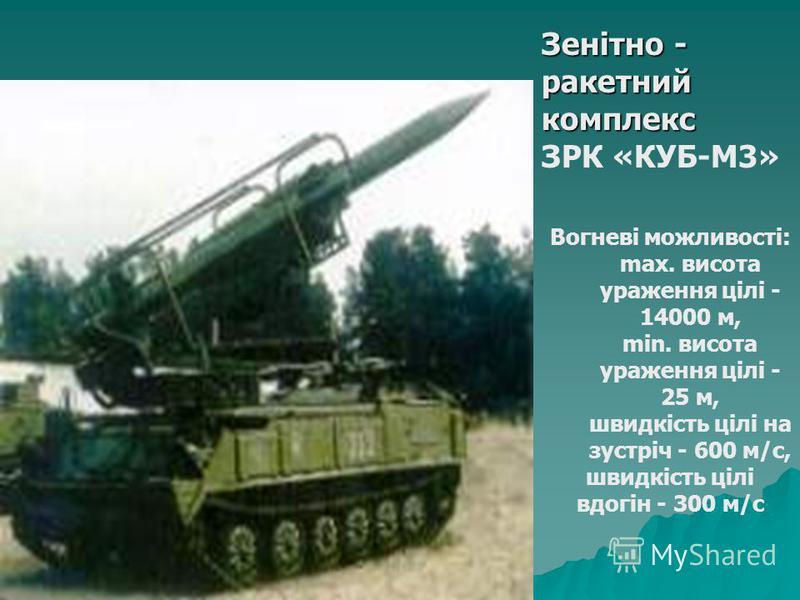 Зенітно - ракетний комплекс ЗРК «КУБ-М3» Вогневі можливості: max. висота ураження цілі - 14000 м, min. висота ураження цілі - 25 м, швидкість цілі на зустріч - 600 м/с, швидкість цілі вдогін - 300 м/с