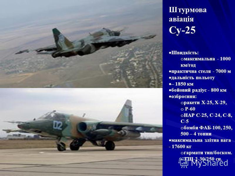 Штурмова авіація Су-25 Швидкість: o максимальна - 1000 км/год практична стеля - 7000 м дальність польоту – 1850 км бойовий радіус - 800 км озброєння: o ракети Х-25, Х-29, o Р-60 o НАР С-25, С-24, С-8, С-5 o бомби ФАБ-100, 250, 500 – 4 тонни максималь
