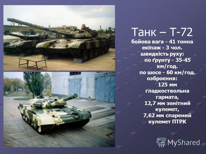 Танк – Т-72 бойова вага - 41 тонна екіпаж - 3 чол. швидкість руху: по ґрунту - 35-45 км/год. по шосе - 60 км/год. озброєння: 125 мм гладкоствольна гармата, 12,7 мм зенітний кулемет, 7,62 мм спарений кулемет ПТРК